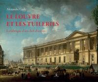 Alexandre Gady - Le Louvre et les Tuileries - La fabrique d'un chef-d'oeuvre.