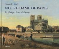 Alexandre Gady - Notre-Dame de Paris - La fabrique d'un chef-d'oeuvre.