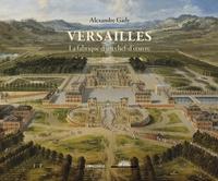 Alexandre Gady - Versailles, la fabrique d'un chef-d'oeuvre.