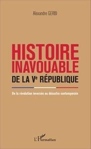 Alexandre Gerbi - Histoire inavouable de la Ve République - De la révolution inversée au désastre contemporain.