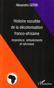 Alexandre Gerbi - Histoire occultée de la décolonisation franco-africaine.