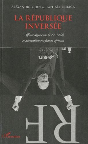 Alexandre Gerbi et Raphaël Tribeca - La république inversée - Affaire algérienne (1958-1962) et démantèlement franco-africain.