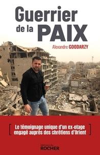 Alexandre Goodarzy - Guerrier de la paix - Irak, Syrie, Jordanie, Ethiopie, Arménie, Pakistan : un volontaire aux côtés des chrétiens menacés.