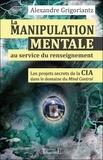 Alexandre Grigoriantz - La manipulation mentale au service du renseignement - Les projets secrets de la CIA dans le domaine du Mind Control à l'époque de la guerre froide.