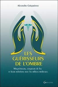 Alexandre Grigoriantz - Les guérisseurs de l'ombre - Magnétiseurs, coupeurs de feu et leurs relations avec les milieux médicaux.