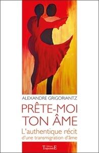 Alexandre Grigoriantz - Prête-moi ton âme - L'authentique récit d'une transmigration d'âme.