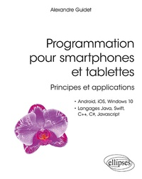 Alexandre Guidet - Programmation pour smartphones et tablettes - Principes et applications pour Android, IOS, Windows 10, langages Java, Swift, C++, C#, JavaScript.