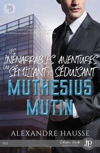 Alexandre Hausse - Les inénarrables aventures du séduisant et sémillant Muthésius Mutin.