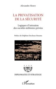 Alexandre Henry - La privatisation de la sécurité - Logiques d'intrusion des sociétés militaires privées.