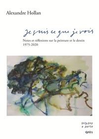 Alexandre Hollan - Je suis ce que je vois - Notes sur la peinture et le dessin 1975-2020.
