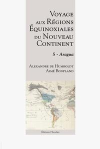 Alexandre Humboldt et Aimé Bonpland - Voyage aux régions équinoxiales du nouveau continent - Tome 5 - Aragua.