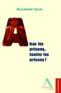 Alexandre Jacob - A bas les prisons, toutes les prisons !.