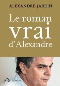 Alexandre Jardin - Le roman vrai d'Alexandre.