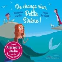 Alexandre Jardin et Hervé Le Goff - Ne change rien, Petite Sirène !.