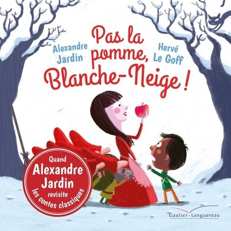 Alexandre Jardin et Hervé Le Goff - Pas la pomme, Blanche-Neige !.
