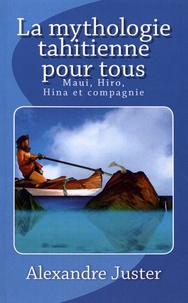 Alexandre Juster - La mythologie tahitienne pour tous - Maui, Hiro, Hina et compagnie.