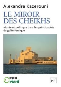 Alexandre Kazerouni - Le miroir des cheikhs - Musée et politique dans les principautés du golfe Persique.