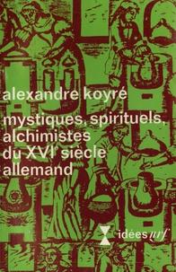 Alexandre Koyré - Mystiques, spirituels, alchimistes du XVIe siècle allemand.