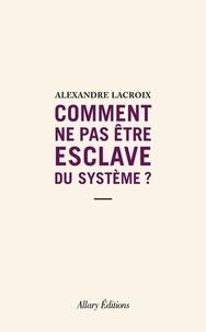Alexandre Lacroix - Comment ne pas être esclave du système ?.