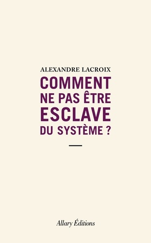 Comment ne pas être esclave du système ?