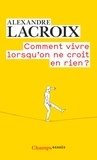 Alexandre Lacroix - Comment vivre lorsqu'on ne croit en rien ? - Une morale sceptique.