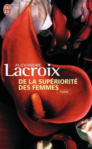 Alexandre Lacroix - De la supériorité des femmes.