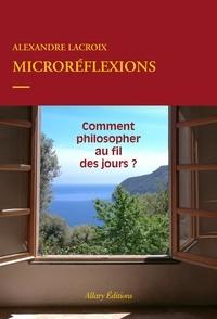Alexandre Lacroix - Microréflexions - Comment philosopher au fil des jours ?.