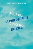 Alexandre Lacroix - Pour que la philosophie descende du ciel.