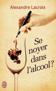Alexandre Lacroix - Se noyer dans l'alcool ?.