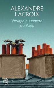 Alexandre Lacroix - Voyage au centre de Paris.
