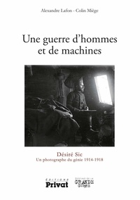 Alexandre Lafon et Colin Miège - Une guerre d'hommes et de machines - Désiré Sic, un photographe du génie 1914-1918.