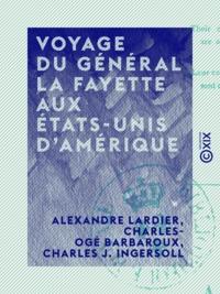 Alexandre Lardier et Charles-Ogé Barbaroux - Voyage du général La Fayette aux États-Unis d'Amérique - En 1824 et 1825.