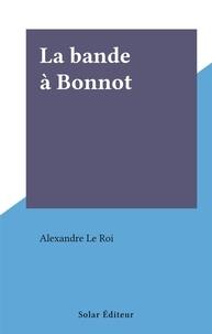 Alexandre Le Roi - La bande à Bonnot.