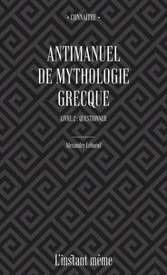 Alexandre Leboeuf - Antimanuel de mythologie grecque. Livre 2 - Questionner.