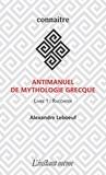 Alexandre Leboeuf - Antimanuel de mythologie grecque - Livre 1 : Raconter.