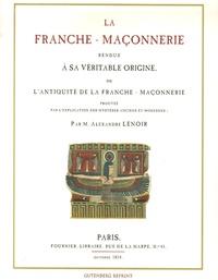 Alexandre Lenoir - La franche-maçonnerie rendue à sa véritable origine - Ou l'Antiquité de la franche-maçonnerie prouvée par les mystères anciens et modernes.