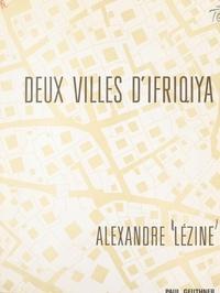 Alexandre Lezine et Henri Laoust - Deux villes d'Ifriqiya, Sousse, Tunis - Études d'archéologie, d'urbanisme, de démographie.