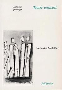 Alexandre Lhotellier - Tenir conseil - Délibérer pour agir.