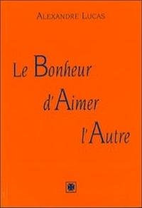 Alexandre Lucas - Le bohneur d'aimer l'autre.