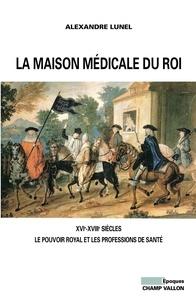Alexandre Lunel - La maison médicale du Roi - XVIe-XVIIIe siècles, Le pouvoir royal et les professions de santé (médecins, chirurgiens, apothicaires).