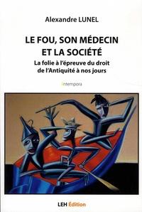 Alexandre Lunel - Le fou, son médecin et la société - La folie à l'épreuve du droit de l'Antiquité à nos jours.