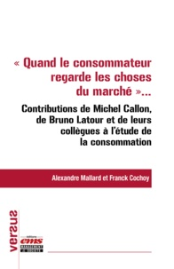 """Alexandre Mallard et Franck Cochoy - """"""""Quand le consommateur regarde les choses du marché..."""""""" - Contributions de Michel Callon, de Bruno Latour et de leurs collègues à l'étude de la consommation."""