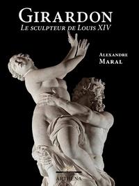 Alexandre Maral - François Girardon (1628-1715) - Le sculpteur de Louis XIV.
