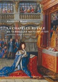 Alexandre Maral - La chapelle royale de Versailles sous Louis XIV - Cérémonial, liturgie et musique.
