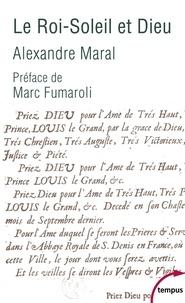 Alexandre Maral - Le Roi-Soleil et Dieu - Essai sur la religion de Louis XIV.