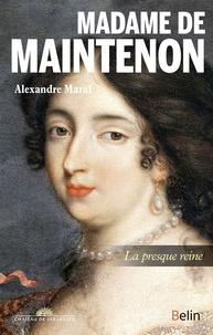 Alexandre Maral - Madame de Maintenon - La presque reine.