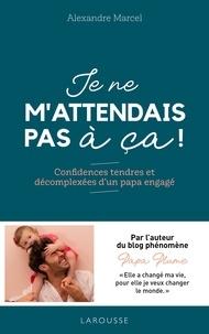 Alexandre Marcel - Je ne m'attendais pas à ça ! - Confidences tendres et décomplexées d'un papa engagé.