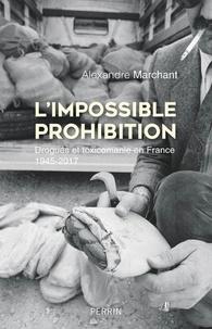 Alexandre Marchant - L'impossible prohibition - Drogue et toxicomanie en France 1945-2017.
