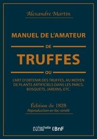 Alexandre Martin - Manuel de l'amateur de truffes ou L'art d'obtenir des truffes, au moyen de plants artificiels - Précédé d'une histoire de la truffe et suivi d'un traité sur la culture des champignons.