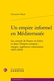 Alexandre Massé - Un empire informel en Méditerranée - Les consuls de France en Grèce.